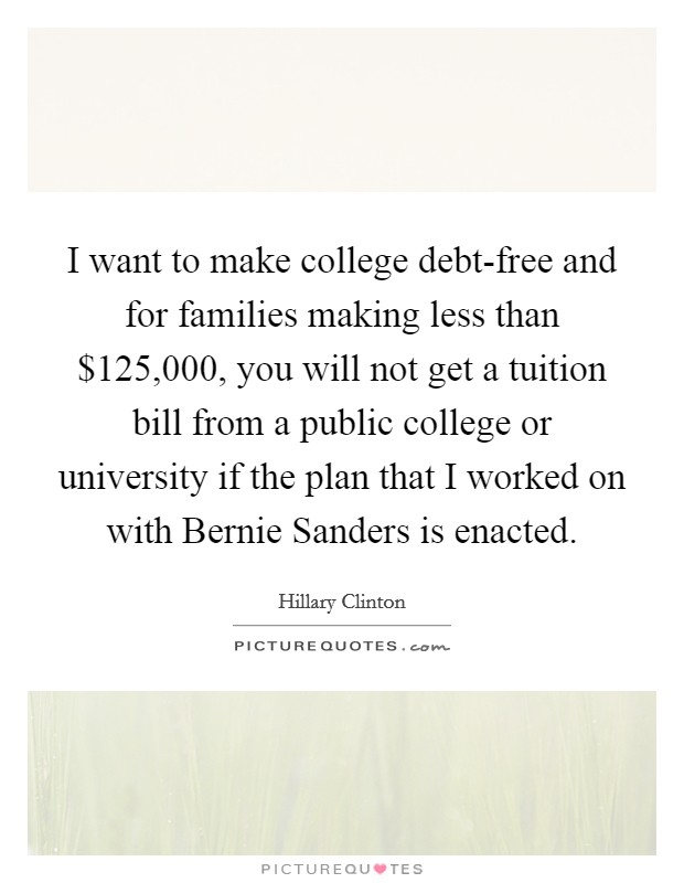 I want to make college debt-free and for families making less than $125,000, you will not get a tuition bill from a public college or university if the plan that I worked on with Bernie Sanders is enacted Picture Quote #1