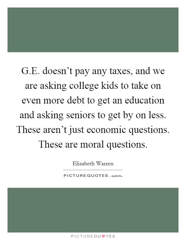 G.E. doesn't pay any taxes, and we are asking college kids to take on even more debt to get an education and asking seniors to get by on less. These aren't just economic questions. These are moral questions Picture Quote #1