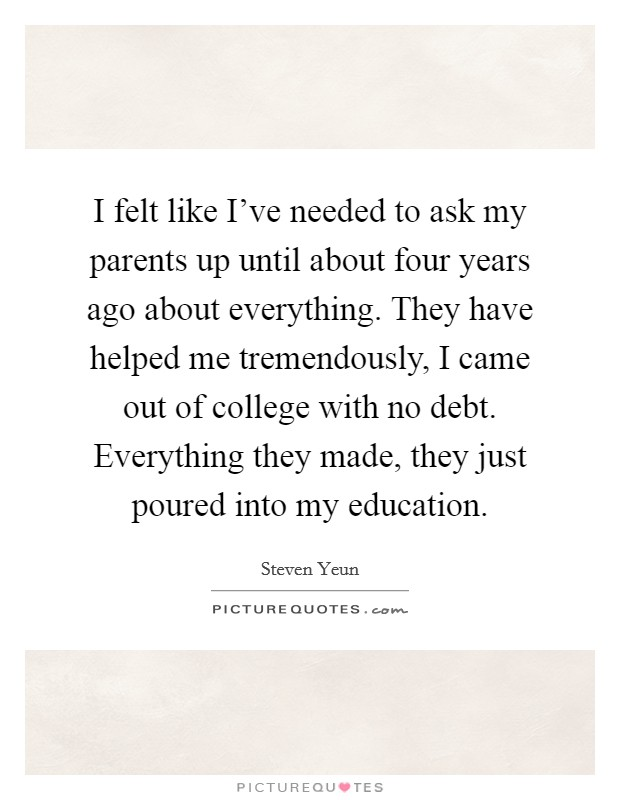 I felt like I've needed to ask my parents up until about four years ago about everything. They have helped me tremendously, I came out of college with no debt. Everything they made, they just poured into my education Picture Quote #1