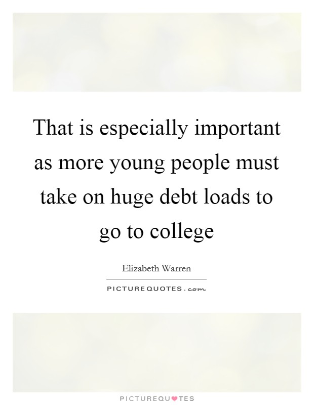 That is especially important as more young people must take on huge debt loads to go to college Picture Quote #1