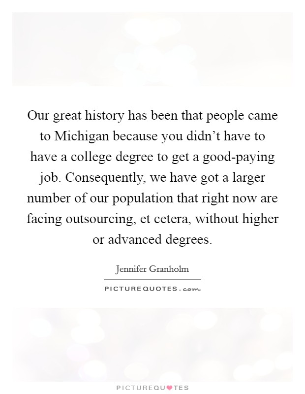 Our great history has been that people came to Michigan because you didn't have to have a college degree to get a good-paying job. Consequently, we have got a larger number of our population that right now are facing outsourcing, et cetera, without higher or advanced degrees Picture Quote #1
