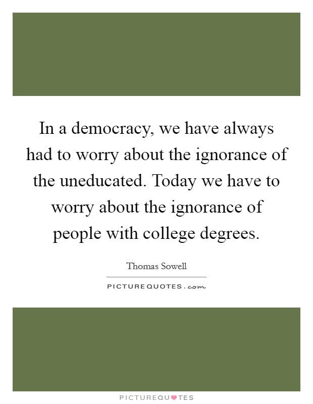 In a democracy, we have always had to worry about the ignorance of the uneducated. Today we have to worry about the ignorance of people with college degrees Picture Quote #1
