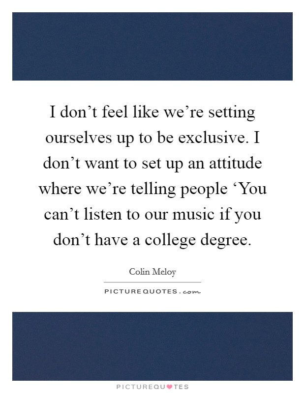 I don't feel like we're setting ourselves up to be exclusive. I don't want to set up an attitude where we're telling people 'You can't listen to our music if you don't have a college degree Picture Quote #1