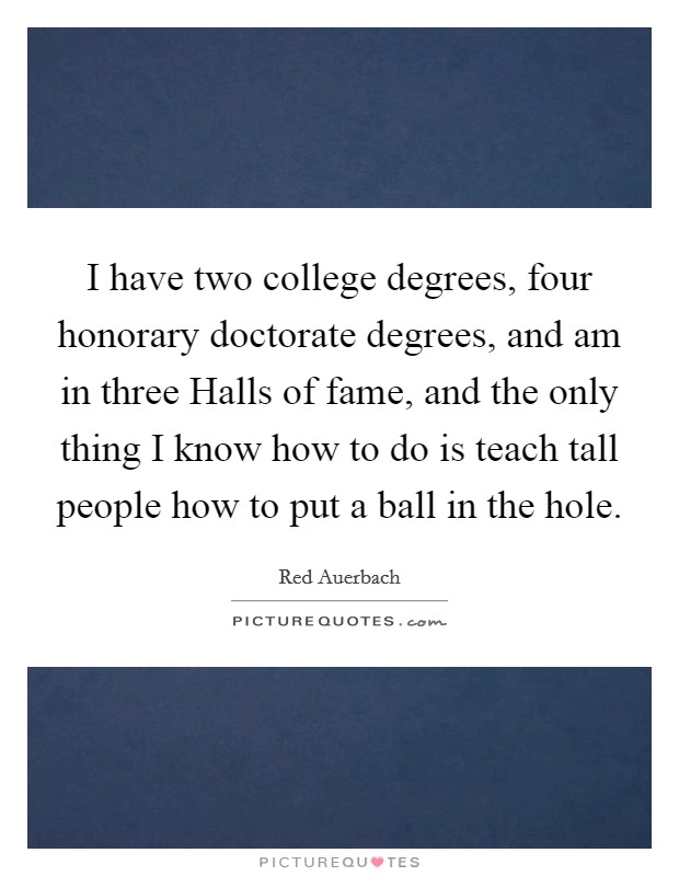 I have two college degrees, four honorary doctorate degrees, and am in three Halls of fame, and the only thing I know how to do is teach tall people how to put a ball in the hole. Picture Quote #1