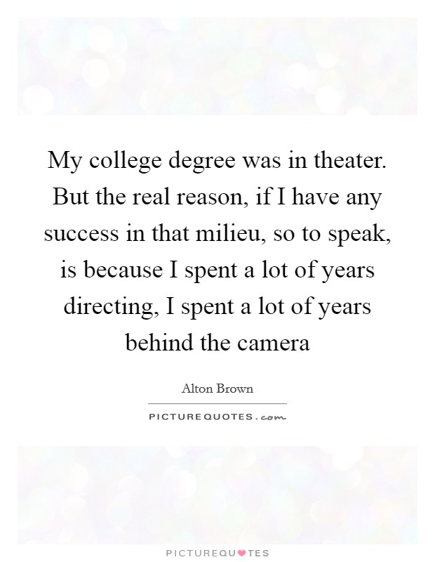 My college degree was in theater. But the real reason, if I have any success in that milieu, so to speak, is because I spent a lot of years directing, I spent a lot of years behind the camera Picture Quote #1