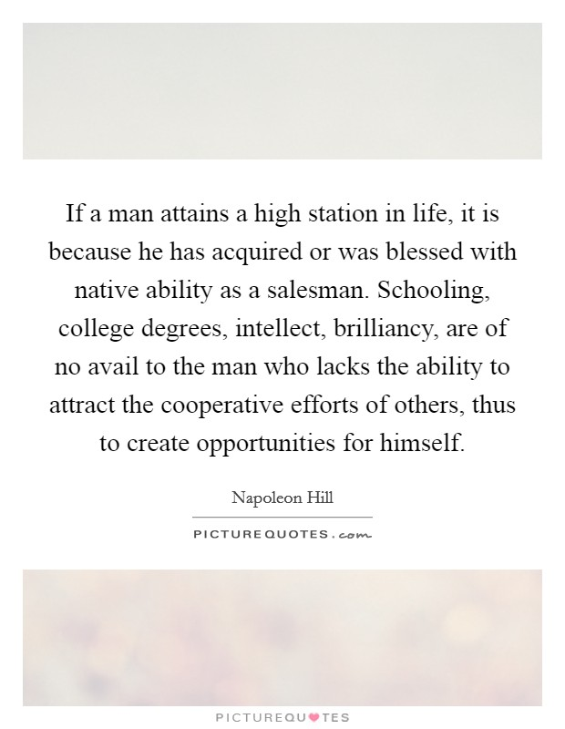 If a man attains a high station in life, it is because he has acquired or was blessed with native ability as a salesman. Schooling, college degrees, intellect, brilliancy, are of no avail to the man who lacks the ability to attract the cooperative efforts of others, thus to create opportunities for himself Picture Quote #1