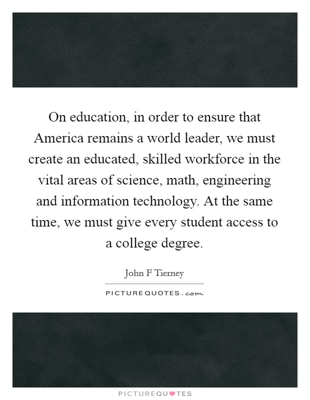 On education, in order to ensure that America remains a world leader, we must create an educated, skilled workforce in the vital areas of science, math, engineering and information technology. At the same time, we must give every student access to a college degree Picture Quote #1