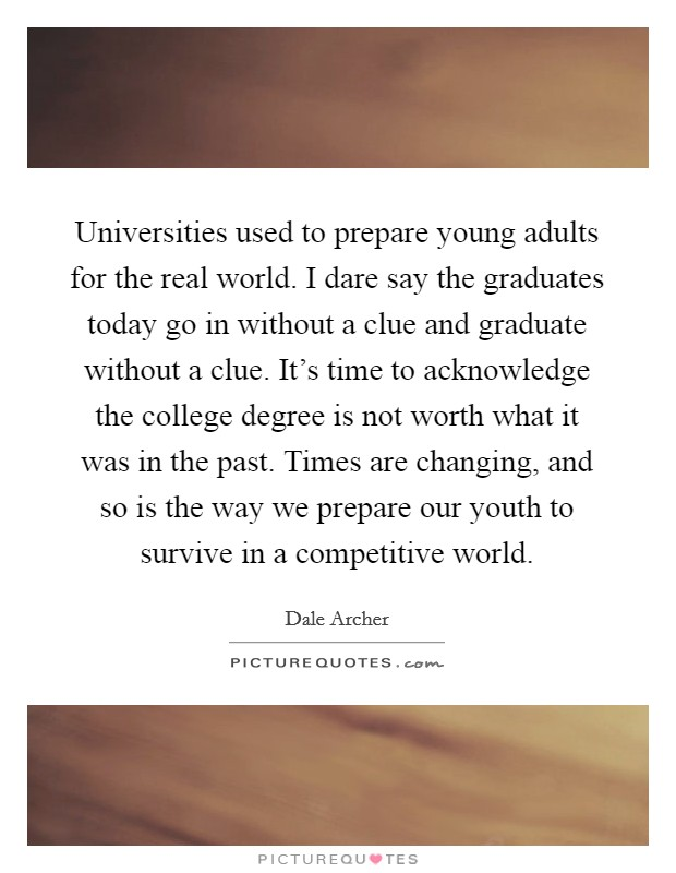 Universities used to prepare young adults for the real world. I dare say the graduates today go in without a clue and graduate without a clue. It's time to acknowledge the college degree is not worth what it was in the past. Times are changing, and so is the way we prepare our youth to survive in a competitive world Picture Quote #1