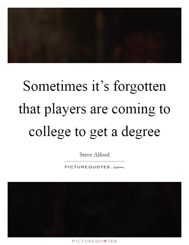 Sometimes it's forgotten that players are coming to college to get a degree Picture Quote #1