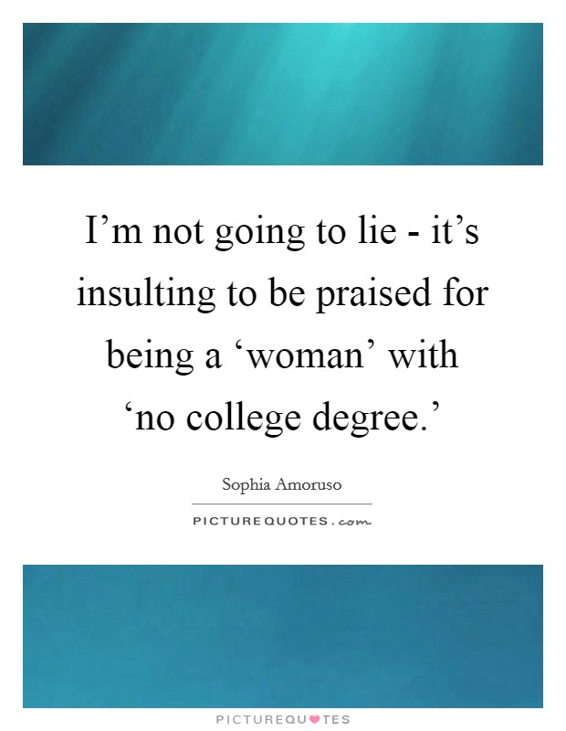 I'm not going to lie - it's insulting to be praised for being a 'woman' with 'no college degree.' Picture Quote #1