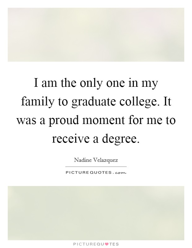 I am the only one in my family to graduate college. It was a proud moment for me to receive a degree Picture Quote #1