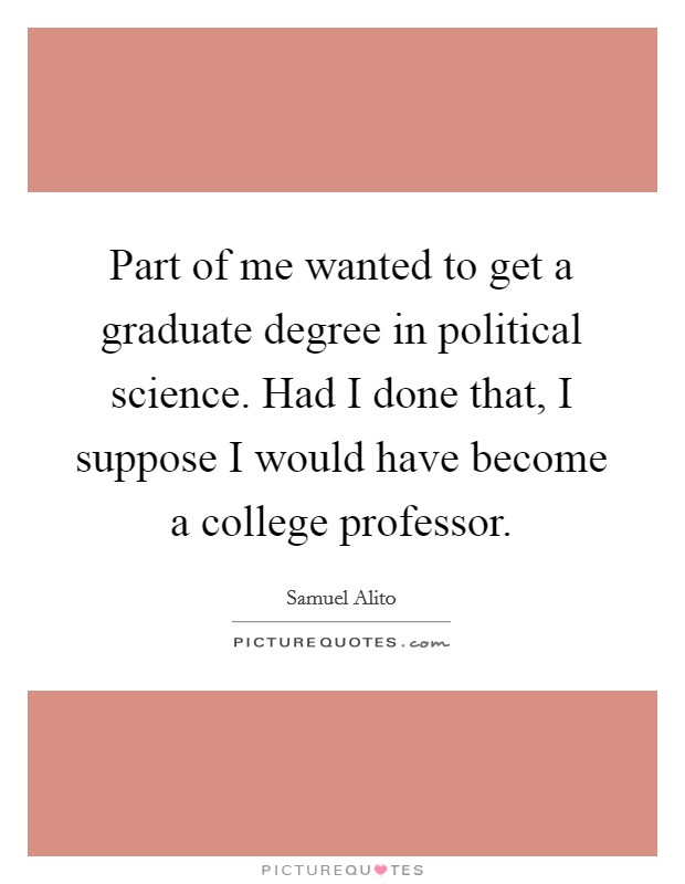 Part of me wanted to get a graduate degree in political science. Had I done that, I suppose I would have become a college professor. Picture Quote #1