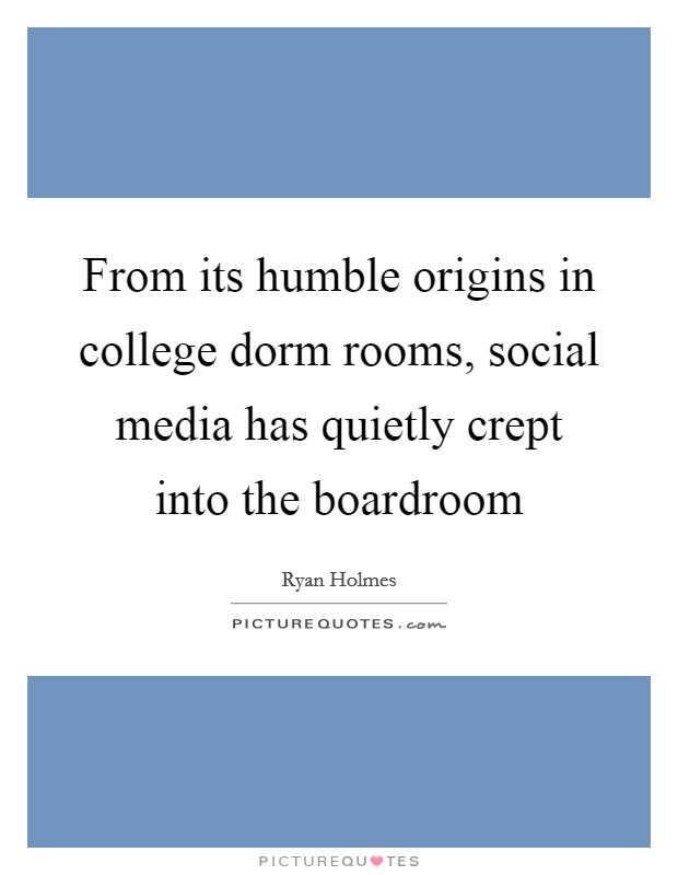 From its humble origins in college dorm rooms, social media has quietly crept into the boardroom Picture Quote #1