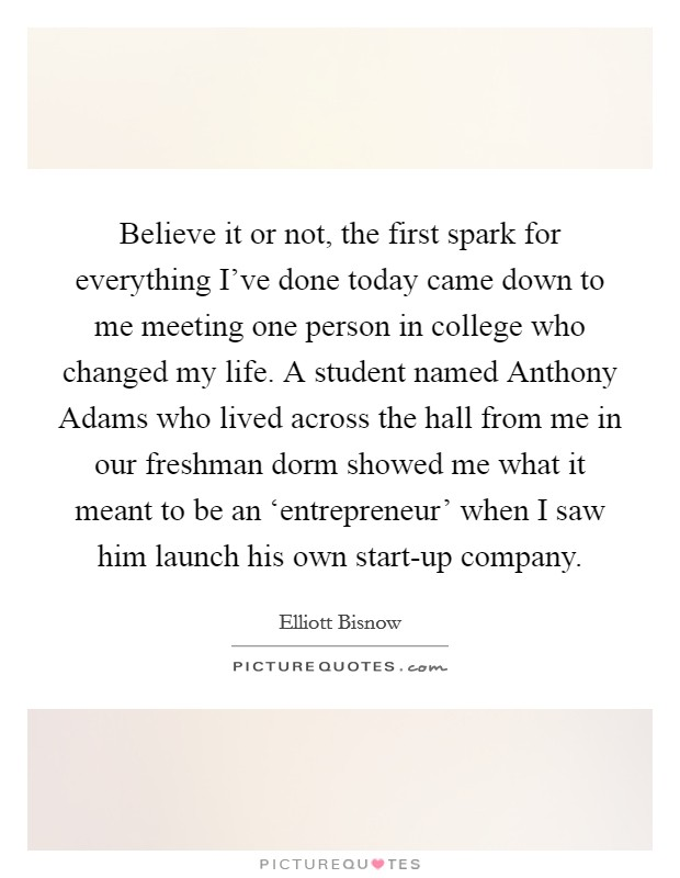Believe it or not, the first spark for everything I've done today came down to me meeting one person in college who changed my life. A student named Anthony Adams who lived across the hall from me in our freshman dorm showed me what it meant to be an 'entrepreneur' when I saw him launch his own start-up company Picture Quote #1