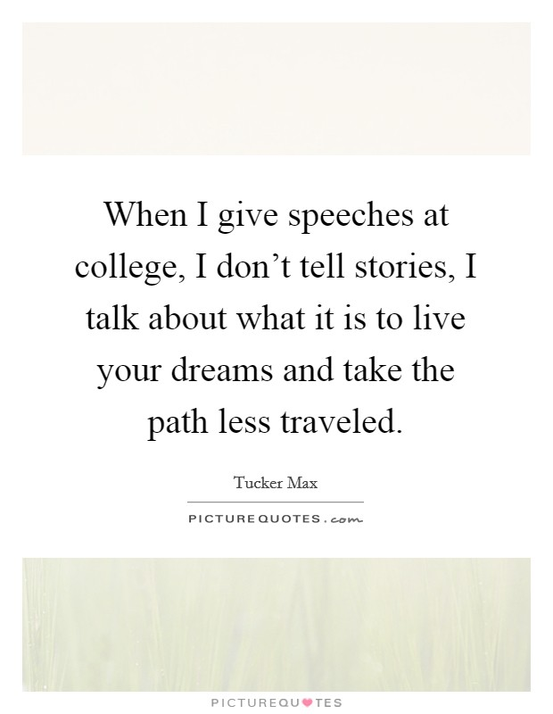 When I give speeches at college, I don't tell stories, I talk about what it is to live your dreams and take the path less traveled Picture Quote #1