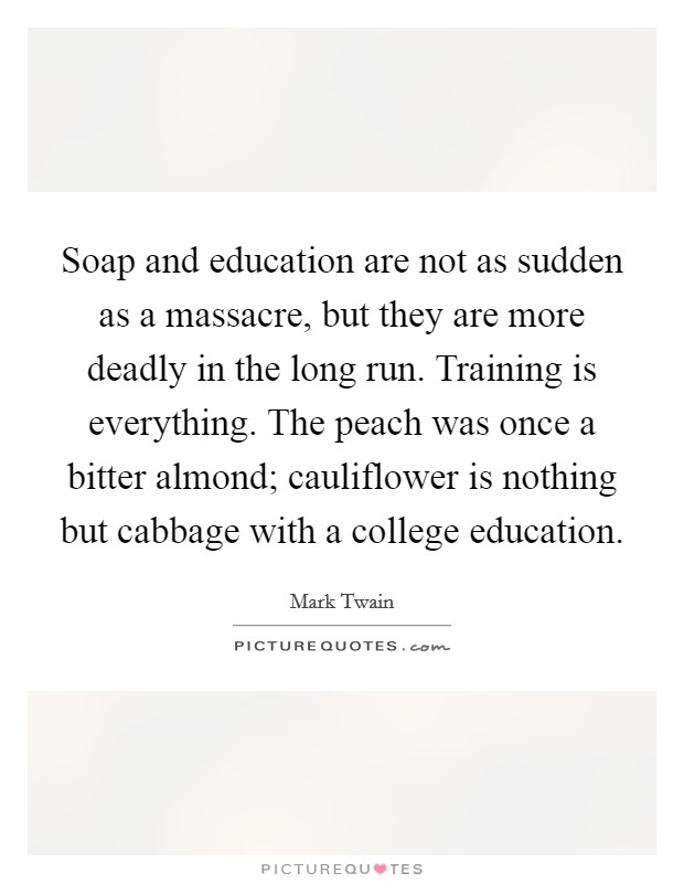 Soap and education are not as sudden as a massacre, but they are more deadly in the long run. Training is everything. The peach was once a bitter almond; cauliflower is nothing but cabbage with a college education Picture Quote #1