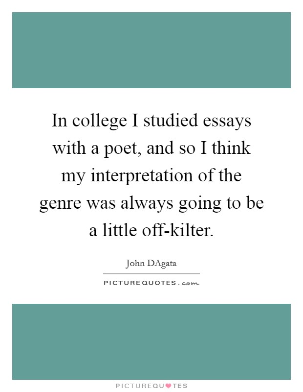 In college I studied essays with a poet, and so I think my interpretation of the genre was always going to be a little off-kilter Picture Quote #1