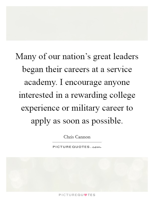 Many of our nation's great leaders began their careers at a service academy. I encourage anyone interested in a rewarding college experience or military career to apply as soon as possible Picture Quote #1