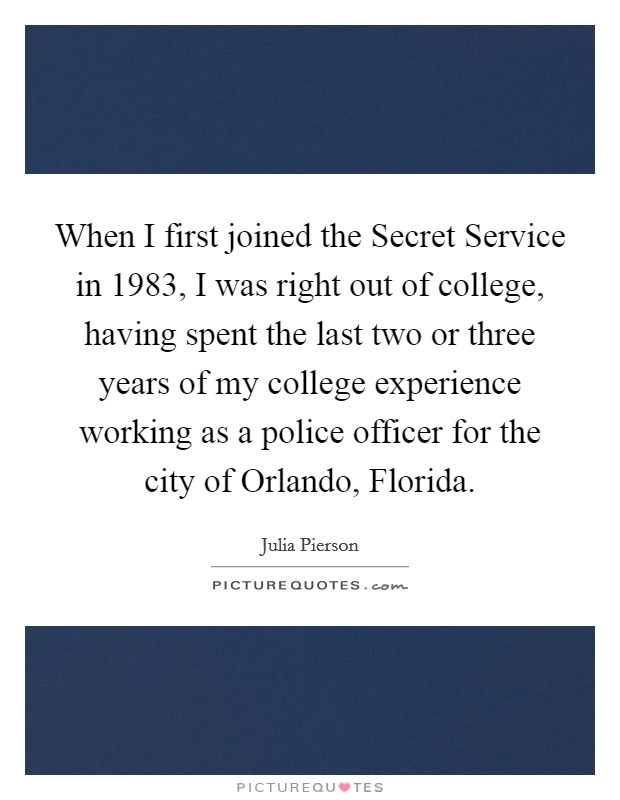 When I first joined the Secret Service in 1983, I was right out of college, having spent the last two or three years of my college experience working as a police officer for the city of Orlando, Florida Picture Quote #1