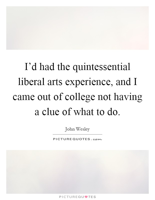I'd had the quintessential liberal arts experience, and I came out of college not having a clue of what to do Picture Quote #1