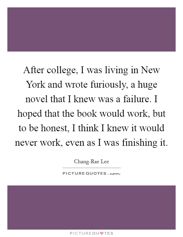 After college, I was living in New York and wrote furiously, a huge novel that I knew was a failure. I hoped that the book would work, but to be honest, I think I knew it would never work, even as I was finishing it Picture Quote #1