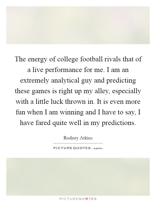 The energy of college football rivals that of a live performance for me. I am an extremely analytical guy and predicting these games is right up my alley, especially with a little luck thrown in. It is even more fun when I am winning and I have to say, I have fared quite well in my predictions Picture Quote #1