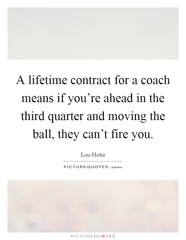 A lifetime contract for a coach means if you're ahead in the third quarter and moving the ball, they can't fire you Picture Quote #1