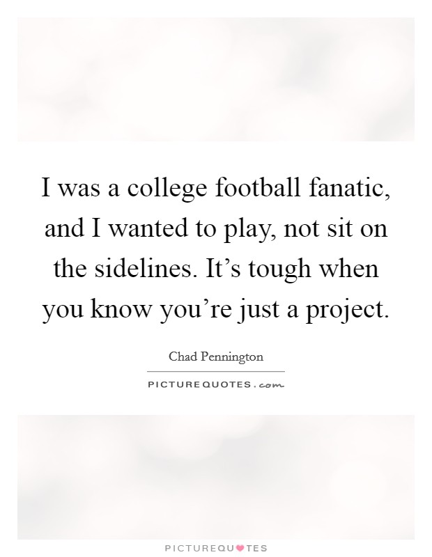 I was a college football fanatic, and I wanted to play, not sit on the sidelines. It's tough when you know you're just a project Picture Quote #1