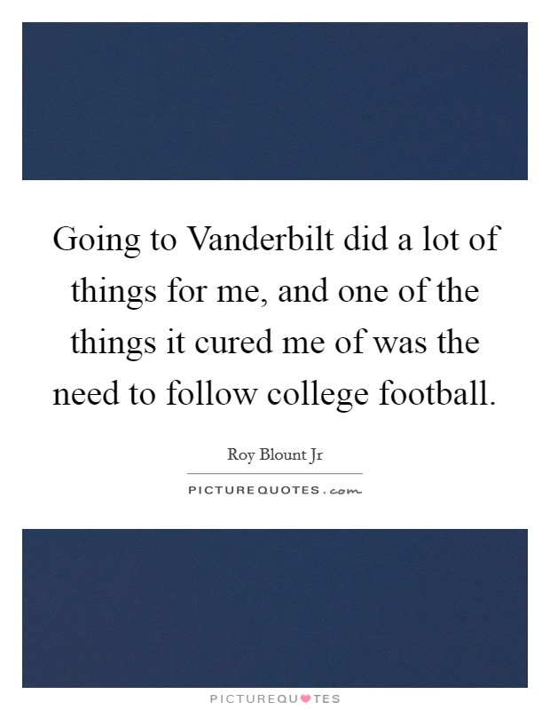 Going to Vanderbilt did a lot of things for me, and one of the things it cured me of was the need to follow college football Picture Quote #1
