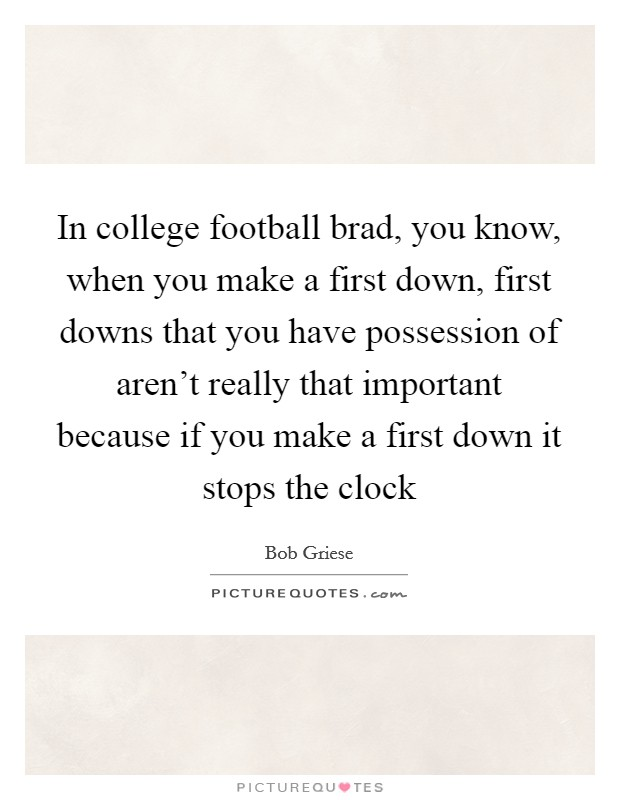 In college football brad, you know, when you make a first down, first downs that you have possession of aren't really that important because if you make a first down it stops the clock Picture Quote #1