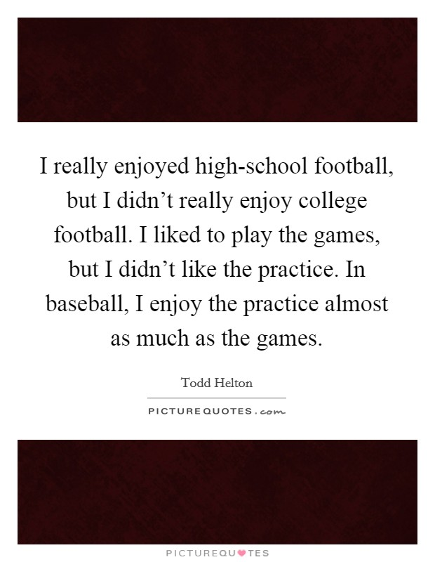I really enjoyed high-school football, but I didn't really enjoy college football. I liked to play the games, but I didn't like the practice. In baseball, I enjoy the practice almost as much as the games Picture Quote #1