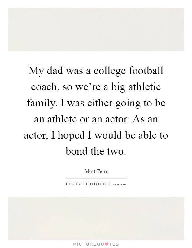 My dad was a college football coach, so we're a big athletic family. I was either going to be an athlete or an actor. As an actor, I hoped I would be able to bond the two Picture Quote #1