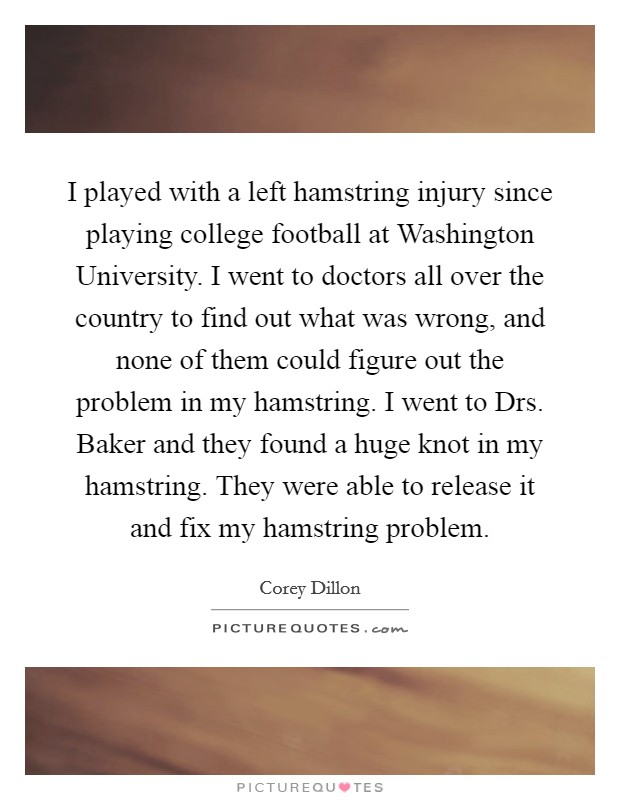 I played with a left hamstring injury since playing college football at Washington University. I went to doctors all over the country to find out what was wrong, and none of them could figure out the problem in my hamstring. I went to Drs. Baker and they found a huge knot in my hamstring. They were able to release it and fix my hamstring problem Picture Quote #1