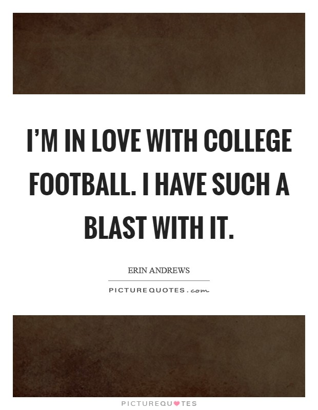 I'm in love with college football. I have such a blast with it Picture Quote #1