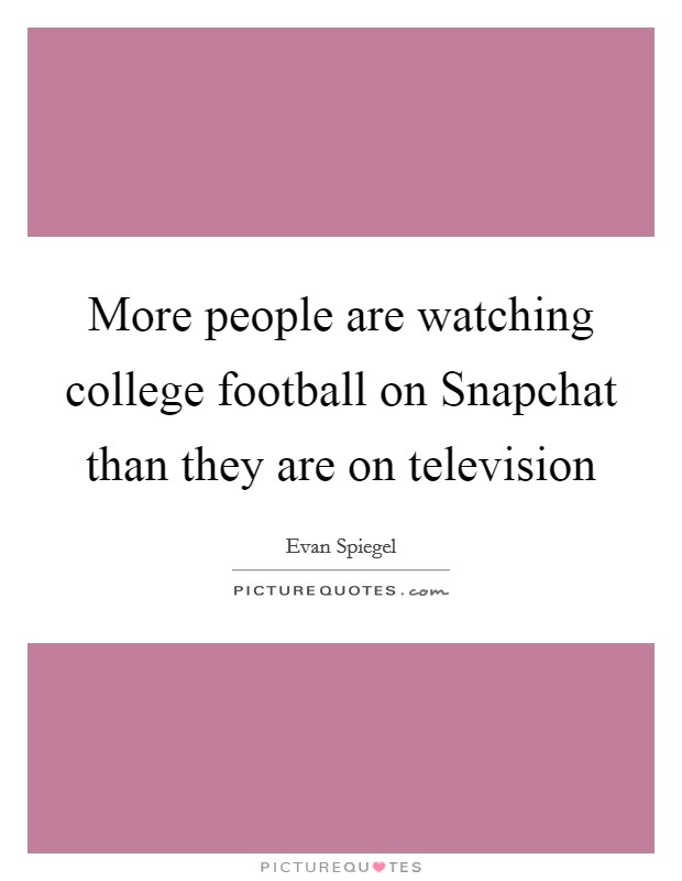 More people are watching college football on Snapchat than they are on television Picture Quote #1
