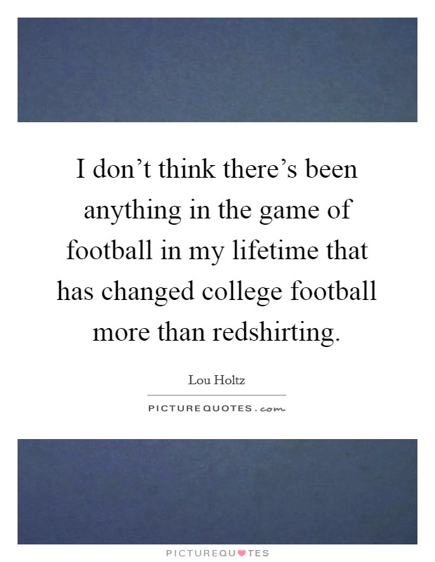 I don't think there's been anything in the game of football in my lifetime that has changed college football more than redshirting Picture Quote #1