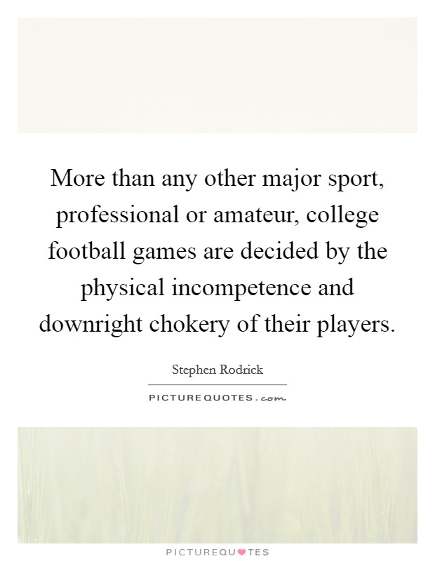 More than any other major sport, professional or amateur, college football games are decided by the physical incompetence and downright chokery of their players Picture Quote #1