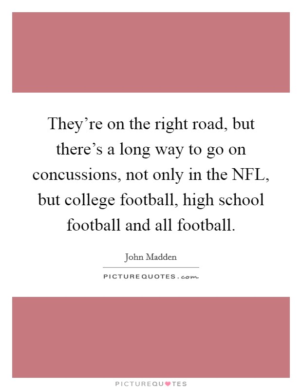 They're on the right road, but there's a long way to go on concussions, not only in the NFL, but college football, high school football and all football Picture Quote #1