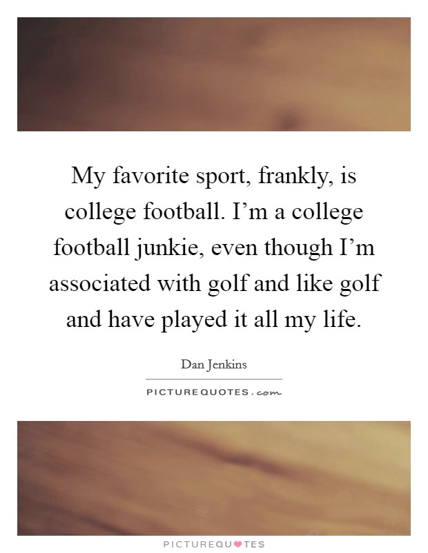 My favorite sport, frankly, is college football. I'm a college football junkie, even though I'm associated with golf and like golf and have played it all my life Picture Quote #1