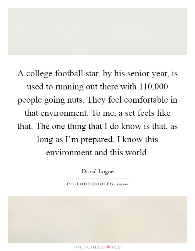 A college football star, by his senior year, is used to running out there with 110,000 people going nuts. They feel comfortable in that environment. To me, a set feels like that. The one thing that I do know is that, as long as I'm prepared, I know this environment and this world Picture Quote #1