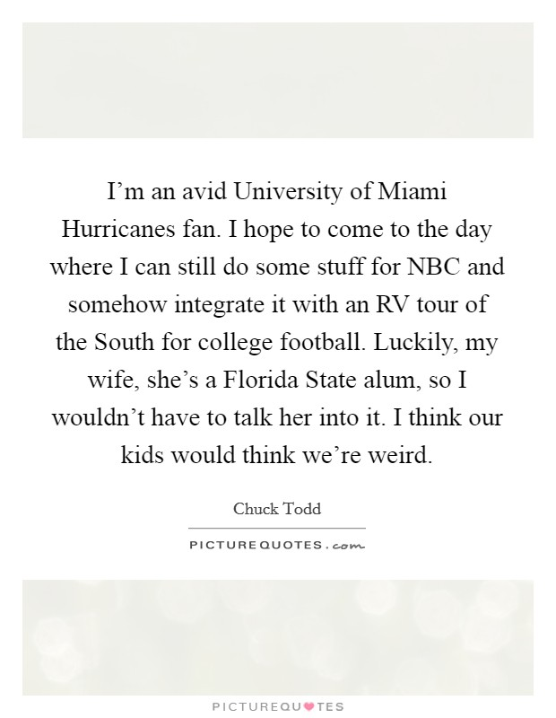 I'm an avid University of Miami Hurricanes fan. I hope to come to the day where I can still do some stuff for NBC and somehow integrate it with an RV tour of the South for college football. Luckily, my wife, she's a Florida State alum, so I wouldn't have to talk her into it. I think our kids would think we're weird. Picture Quote #1