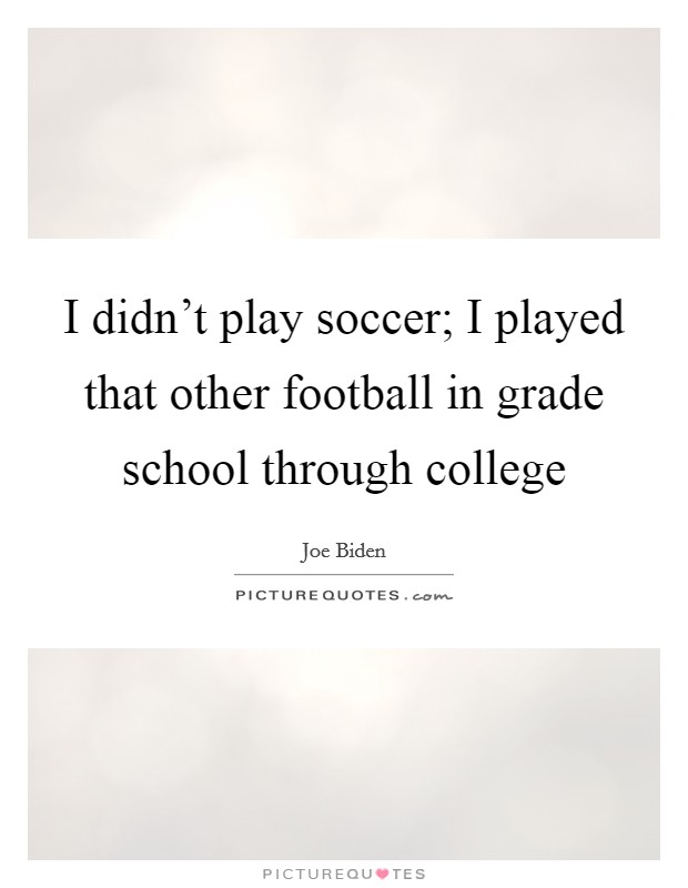 I didn't play soccer; I played that other football in grade school through college Picture Quote #1