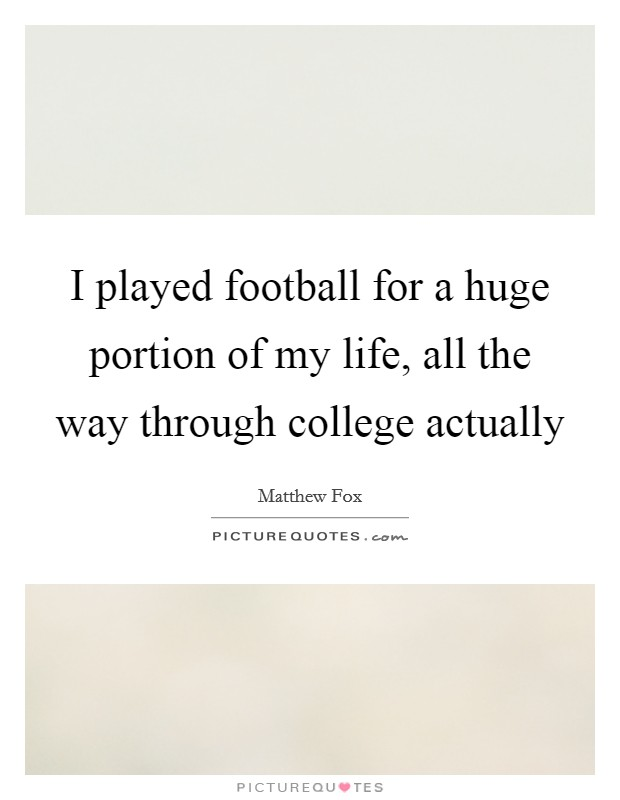 I played football for a huge portion of my life, all the way through college actually Picture Quote #1
