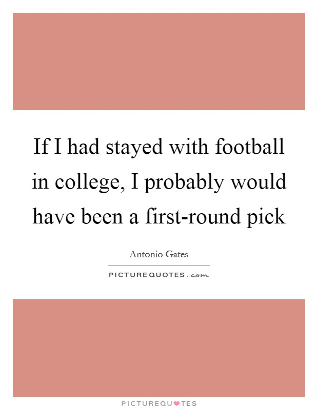 If I had stayed with football in college, I probably would have been a first-round pick Picture Quote #1