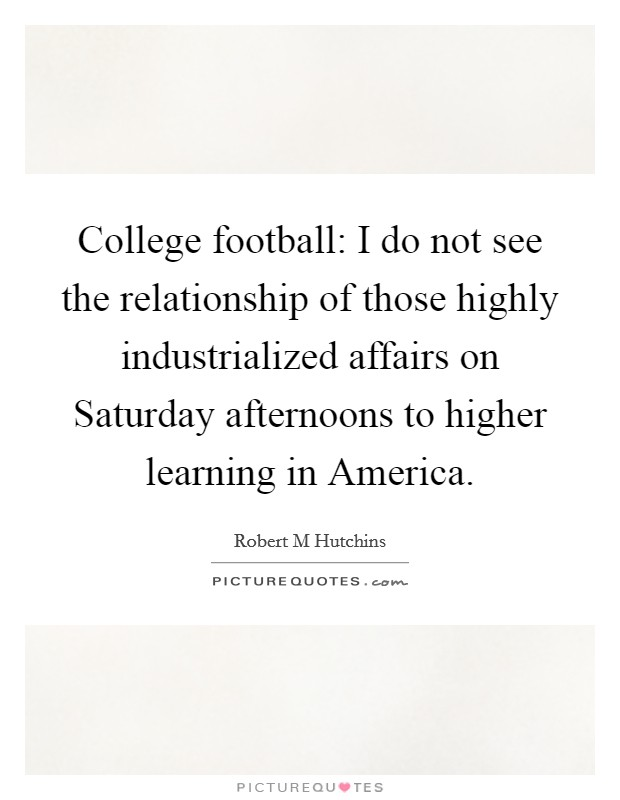 College football: I do not see the relationship of those highly industrialized affairs on Saturday afternoons to higher learning in America Picture Quote #1