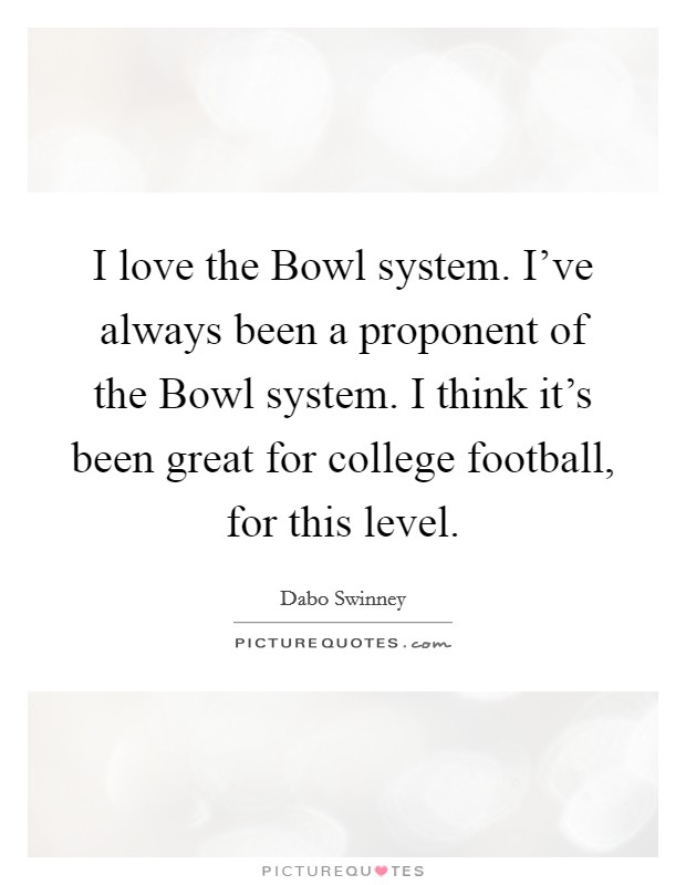 I love the Bowl system. I've always been a proponent of the Bowl system. I think it's been great for college football, for this level Picture Quote #1
