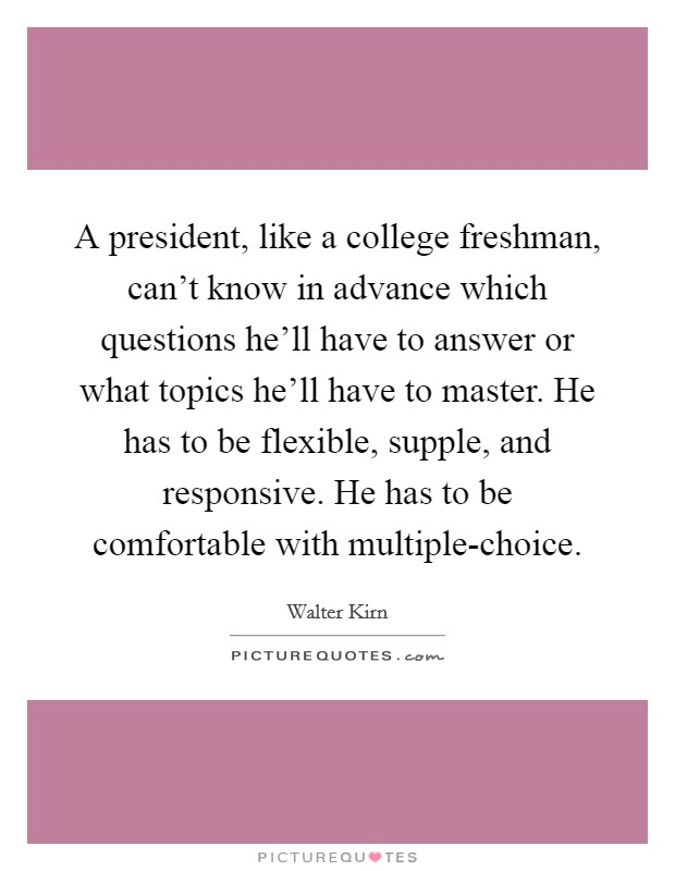 A president, like a college freshman, can't know in advance which questions he'll have to answer or what topics he'll have to master. He has to be flexible, supple, and responsive. He has to be comfortable with multiple-choice Picture Quote #1