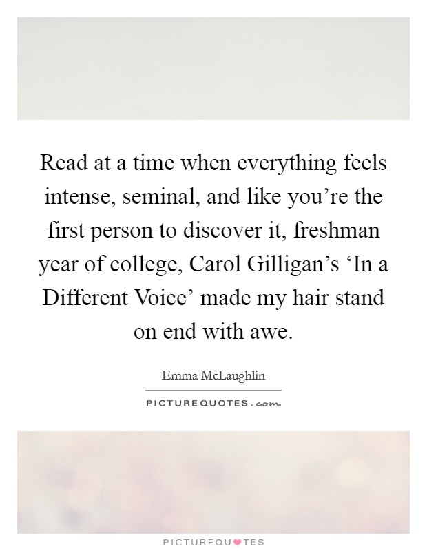 Read at a time when everything feels intense, seminal, and like you're the first person to discover it, freshman year of college, Carol Gilligan's 'In a Different Voice' made my hair stand on end with awe Picture Quote #1