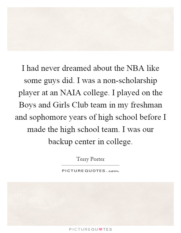 I had never dreamed about the NBA like some guys did. I was a non-scholarship player at an NAIA college. I played on the Boys and Girls Club team in my freshman and sophomore years of high school before I made the high school team. I was our backup center in college Picture Quote #1
