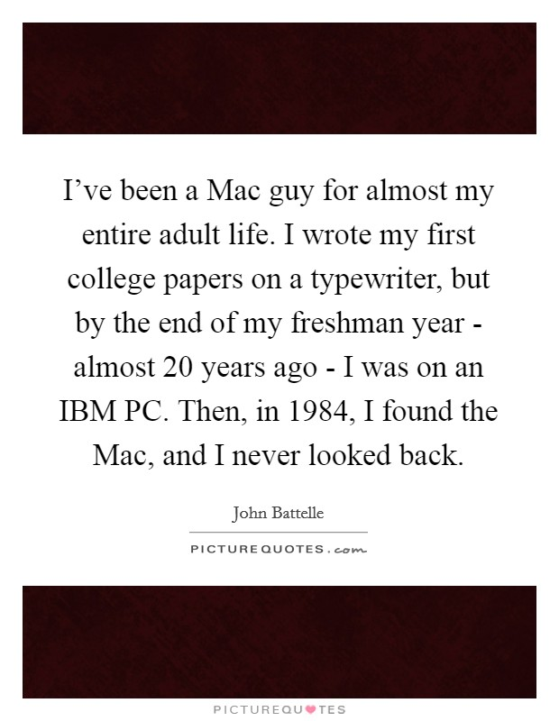 I've been a Mac guy for almost my entire adult life. I wrote my first college papers on a typewriter, but by the end of my freshman year - almost 20 years ago - I was on an IBM PC. Then, in 1984, I found the Mac, and I never looked back Picture Quote #1